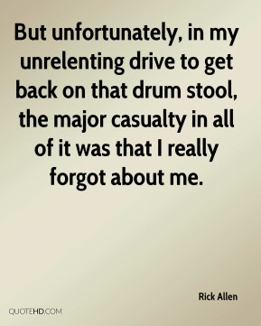 Rick Allen - But unfortunately, in my unrelenting drive to get back on that drum stool, the major casualty in all of it was that I really forgot about me.