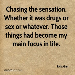 Chasing the sensation. Whether it was drugs or sex or whatever. Those things had become my main focus in life.