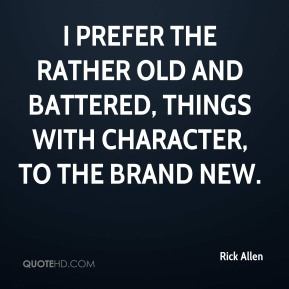 Rick Allen - I prefer the rather old and battered, things with character, to the brand new.