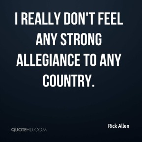 I really don't feel any strong allegiance to any country.