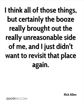 I think all of those things, but certainly the booze really brought out the really unreasonable side of me, and I just didn't want to revisit that place again.
