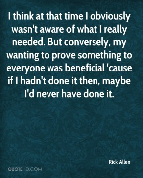 I think at that time I obviously wasn't aware of what I really needed. But conversely, my wanting to prove something to everyone was beneficial 'cause if I hadn't done it then, maybe I'd never have done it.