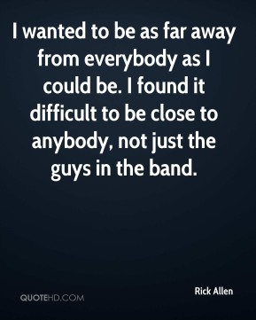 I wanted to be as far away from everybody as I could be. I found it difficult to be close to anybody, not just the guys in the band.
