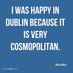 I was happy in Dublin because it is very cosmopolitan.