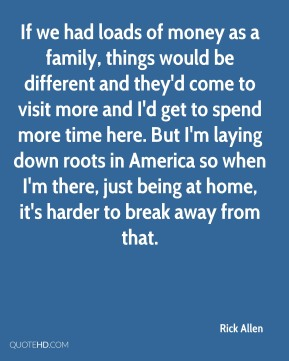 Rick Allen - If we had loads of money as a family, things would be different and they'd come to visit more and I'd get to spend more time here. But I'm laying down roots in America so when I'm there, just being at home, it's harder to break away from that.