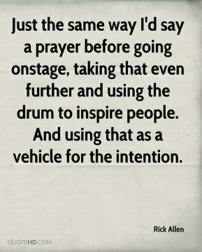 Rick Allen - Just the same way I'd say a prayer before going onstage, taking that even further and using the drum to inspire people. And using that as a vehicle for the intention.
