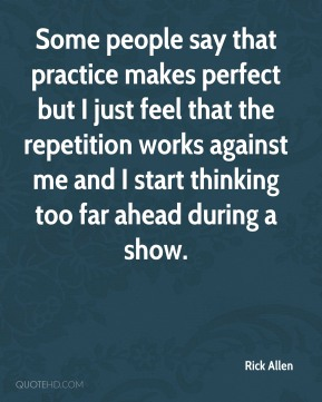 Some people say that practice makes perfect but I just feel that the repetition works against me and I start thinking too far ahead during a show.