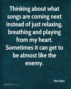 Thinking about what songs are coming next instead of just relaxing, breathing and playing from my heart. Sometimes it can get to be almost like the enemy.