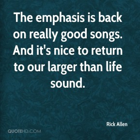 Rick Allen  - The emphasis is back on really good songs. And it's nice to return to our larger than life sound.