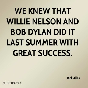 Rick Allen  - We knew that Willie Nelson and Bob Dylan did it last summer with great success.