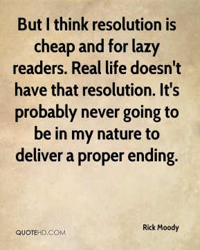 But I think resolution is cheap and for lazy readers. Real life doesn't have that resolution. It's probably never going to be in my nature to deliver a proper ending.