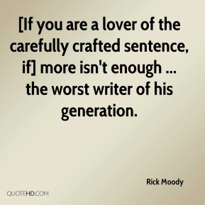 Rick Moody  - [If you are a lover of the carefully crafted sentence, if] more isn't enough ... the worst writer of his generation.