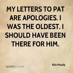 Rick Moody  - My letters to Pat are apologies. I was the oldest. I should have been there for him.