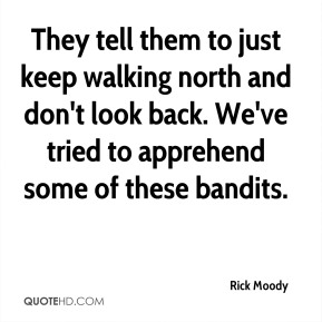 They tell them to just keep walking north and don't look back. We've tried to apprehend some of these bandits.