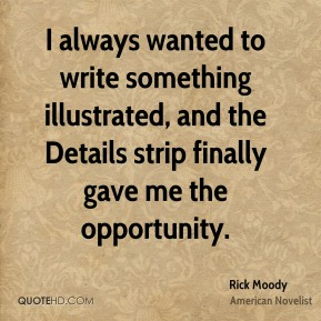 Rick Moody - I always wanted to write something illustrated, and the Details strip finally gave me the opportunity.
