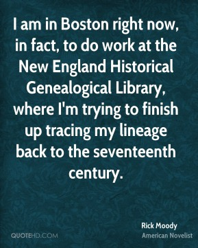 Rick Moody - I am in Boston right now, in fact, to do work at the New England Historical Genealogical Library, where I'm trying to finish up tracing my lineage back to the seventeenth century.