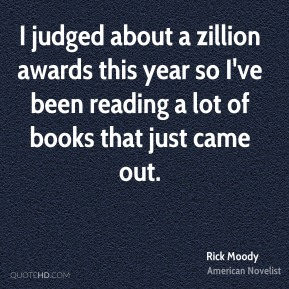 Rick Moody - I judged about a zillion awards this year so I've been reading a lot of books that just came out.