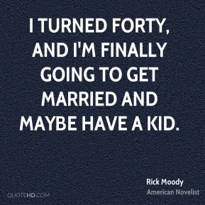 Rick Moody - I turned forty, and I'm finally going to get married and maybe have a kid.