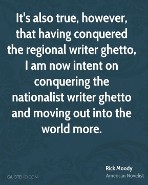 Rick Moody - It's also true, however, that having conquered the regional writer ghetto, I am now intent on conquering the nationalist writer ghetto and moving out into the world more.