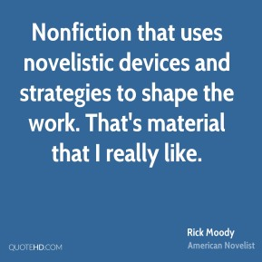 Rick Moody - Nonfiction that uses novelistic devices and strategies to shape the work. That's material that I really like.