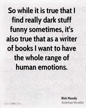 Rick Moody - So while it is true that I find really dark stuff funny sometimes, it's also true that as a writer of books I want to have the whole range of human emotions.