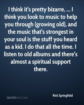 Rick Springfield  - I think it's pretty bizarre, ... I think you look to music to help you through (growing old), and the music that's strongest in your soul is the stuff you heard as a kid. I do that all the time. I listen to old albums and there's almost a spiritual support there.