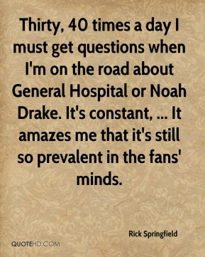 Rick Springfield  - Thirty, 40 times a day I must get questions when I'm on the road about General Hospital or Noah Drake. It's constant, ... It amazes me that it's still so prevalent in the fans' minds.