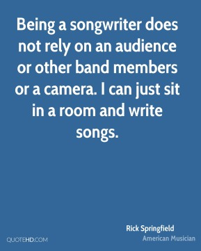 Rick Springfield - Being a songwriter does not rely on an audience or other band members or a camera. I can just sit in a room and write songs.