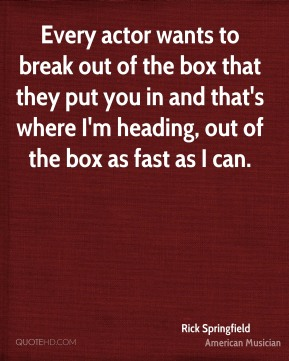 Every actor wants to break out of the box that they put you in and that's where I'm heading, out of the box as fast as I can.