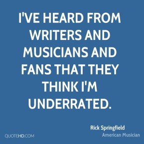 Rick Springfield - I've heard from writers and musicians and fans that they think I'm underrated.