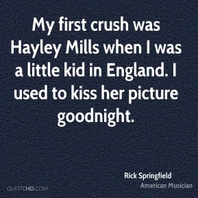 My first crush was Hayley Mills when I was a little kid in England. I used to kiss her picture goodnight.