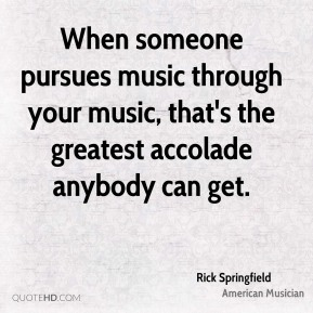 When someone pursues music through your music, that's the greatest accolade anybody can get.