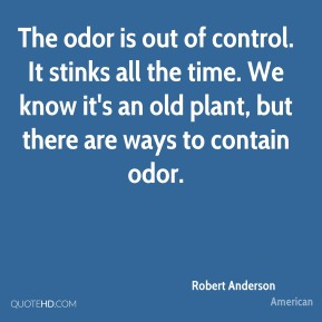 Robert Anderson  - The odor is out of control. It stinks all the time. We know it's an old plant, but there are ways to contain odor.