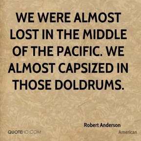Robert Anderson  - We were almost lost in the middle of the Pacific. We almost capsized in those doldrums.