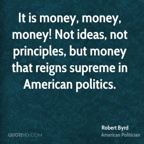 Robert Byrd - It is money, money, money! Not ideas, not principles, but money that reigns supreme in American politics.