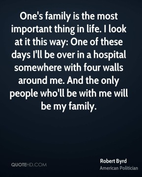 One's family is the most important thing in life. I look at it this way: One of these days I'll be over in a hospital somewhere with four walls around me. And the only people who'll be with me will be my family.