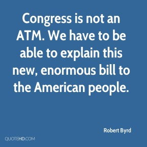 Robert Byrd  - Congress is not an ATM. We have to be able to explain this new, enormous bill to the American people.