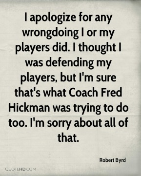 Robert Byrd  - I apologize for any wrongdoing I or my players did. I thought I was defending my players, but I'm sure that's what Coach Fred Hickman was trying to do too. I'm sorry about all of that.