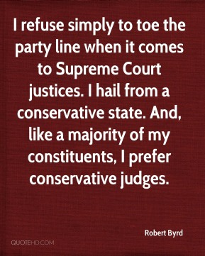 Robert Byrd  - I refuse simply to toe the party line when it comes to Supreme Court justices. I hail from a conservative state. And, like a majority of my constituents, I prefer conservative judges.