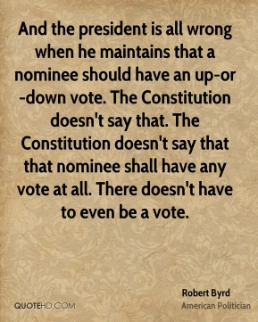 Robert Byrd - And the president is all wrong when he maintains that a nominee should have an up-or-down vote. The Constitution doesn't say that. The Constitution doesn't say that that nominee shall have any vote at all. There doesn't have to even be a vote.