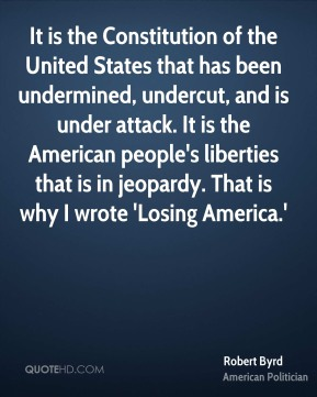 It is the Constitution of the United States that has been undermined, undercut, and is under attack. It is the American people's liberties that is in jeopardy. That is why I wrote 'Losing America.'