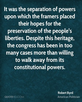 Robert Byrd - It was the separation of powers upon which the framers placed their hopes for the preservation of the people's liberties. Despite this heritage, the congress has been in too many cases more than willing to walk away from its constitutional powers.