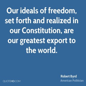 Robert Byrd - Our ideals of freedom, set forth and realized in our Constitution, are our greatest export to the world.