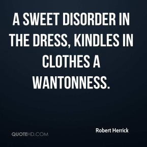 A sweet disorder in the dress, kindles in clothes a wantonness.