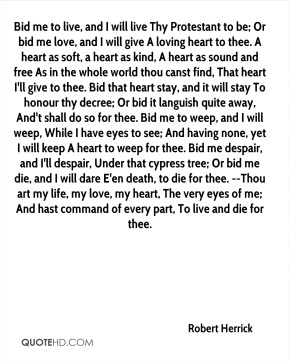 Bid me to live, and I will live Thy Protestant to be; Or bid me love, and I will give A loving heart to thee. A heart as soft, a heart as kind, A heart as sound and free As in the whole world thou canst find, That heart I'll give to thee. Bid that heart stay, and it will stay To honour thy decree; Or bid it languish quite away, And't shall do so for thee. Bid me to weep, and I will weep, While I have eyes to see; And having none, yet I will keep A heart to weep for thee. Bid me despair, and I'll despair, Under that cypress tree; Or bid me die, and I will dare E'en death, to die for thee. --Thou art my life, my love, my heart, The very eyes of me; And hast command of every part, To live and die for thee.