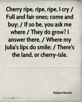 Cherry ripe, ripe, ripe, I cry / Full and fair ones; come and buy; / If so be, you ask me where / They do grow? I answer there, / Where my Julia's lips do smile; / There's the land, or cherry-isle.