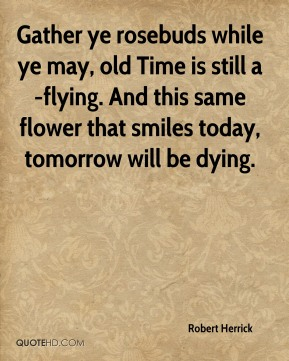 Gather ye rosebuds while ye may, old Time is still a-flying. And this same flower that smiles today, tomorrow will be dying.