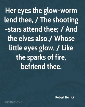 Robert Herrick  - Her eyes the glow-worm lend thee, / The shooting-stars attend thee; / And the elves also,/ Whose little eyes glow, / Like the sparks of fire, befriend thee.