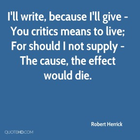 I'll write, because I'll give - You critics means to live; For should I not supply - The cause, the effect would die.