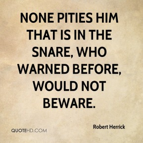 None pities him that is in the snare, who warned before, would not beware.